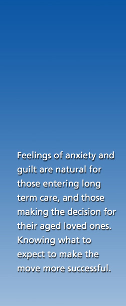 Feelings of anxiety and guilt are natural for those entering long term care, and those making the decision for their aged loved ones.